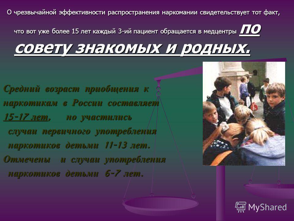 О чрезвычайной эффективности распространения наркомании свидетельствует тот факт, что вот уже более 15 лет каждый 3-ий пациент обращается в медцентры по совету знакомых и родных. Средний возраст приобщения к наркотикам в России составляет 15-17 лет,