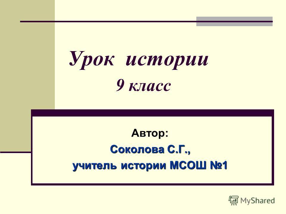 Урок истории 9 класс Автор: Соколова С.Г., учитель истории МСОШ 1