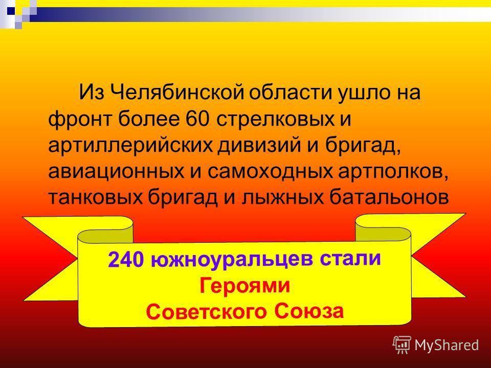 Из Челябинской области ушло на фронт более 60 стрелковых и артиллерийских дивизий и бригад, авиационных и самоходных артполков, танковых бригад и лыжных батальонов 240 южноуральцев стали Героями Советского Союза