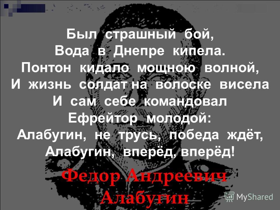 Федор Андреевич Алабугин Был страшный бой, Вода в Днепре кипела. Понтон кидало мощною волной, И жизнь солдат на волоске висела И сам себе командовал Ефрейтор молодой: Алабугин, не трусь, победа ждёт, Алабугин, вперёд, вперёд!