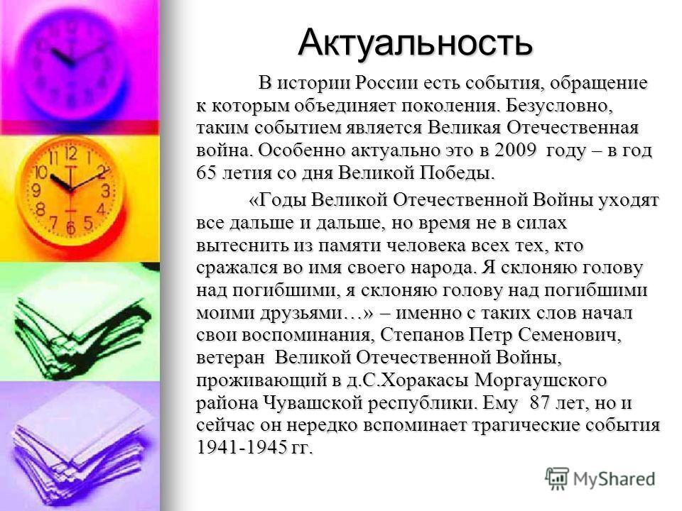 Актуальность В истории России есть события, обращение к которым объединяет поколения. Безусловно, таким событием является Великая Отечественная война. Особенно актуально это в 2009 году – в год 65 летия со дня Великой Победы. В истории России есть со