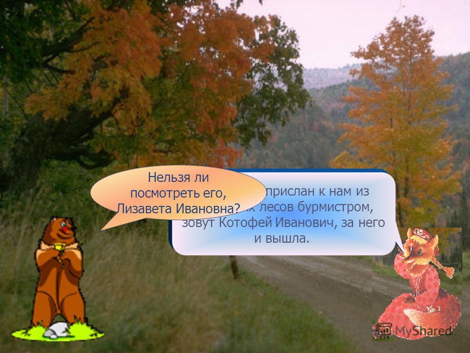 Волк побежал за бараном. Здравствуй, лисица-девица! Что ты, косолапый Мишка, я прежде была лисица-девица, а теперь замужняя жена.. За кого же ты, Лизавета Ивановна, вышла?. Идёт лиса, а навстречу ей медведь: