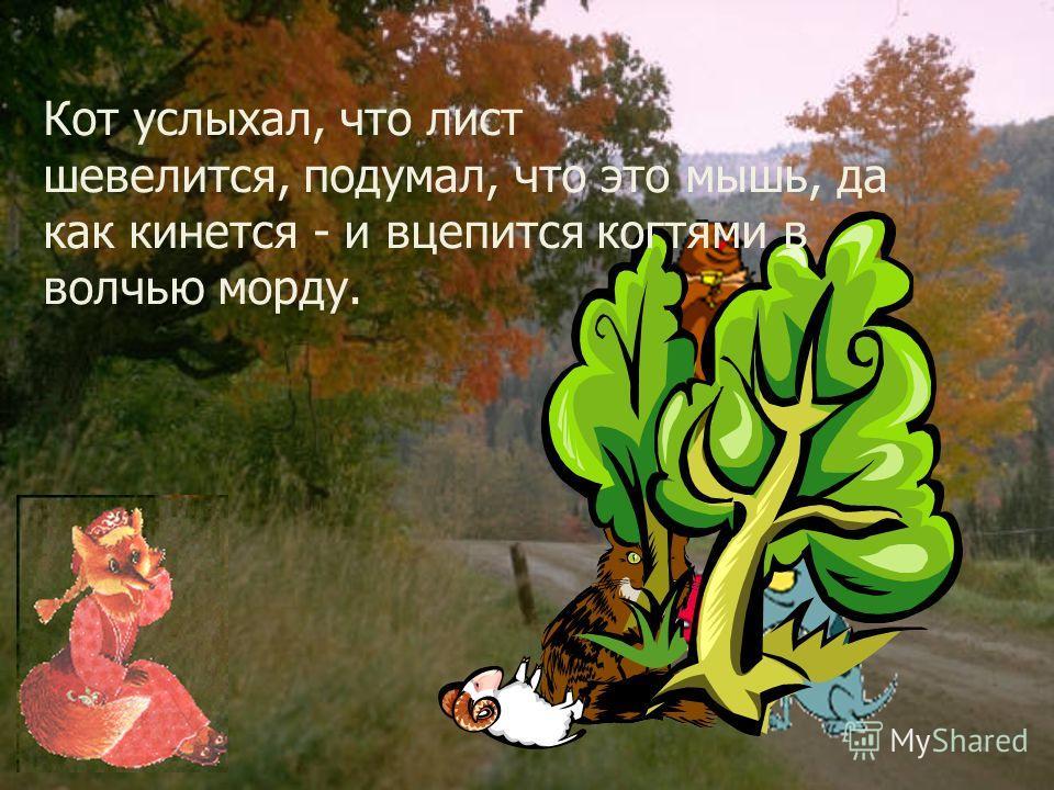 Захотелось волку посмотреть на Котофея Ивановича, да сквозь листья не видать! И начал он прокапывать над глазами листья. Не велик, да прожорлив! Нам вчетвером не съесть, а ему одному мало; пожалуй, и до нас доберётся!