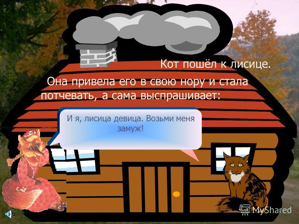 Вот однажды пошёл кот гулять, Сколько лет живу в лесу, а такого зверя не видывала! Скажись, добрый молодец, кто ты таков, каким случаем сюда зашёл и как тебя по имени величать? Навстречу ему лиса. Увидала кота и дивится: -Я из сибирских лесов прислан