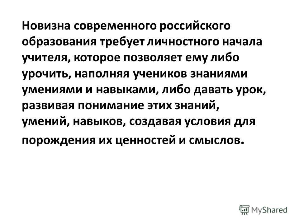 Новизна современного российского образования требует личностного начала учителя, которое позволяет ему либо урочить, наполняя учеников знаниями умениями и навыками, либо давать урок, развивая понимание этих знаний, умений, навыков, создавая условия д