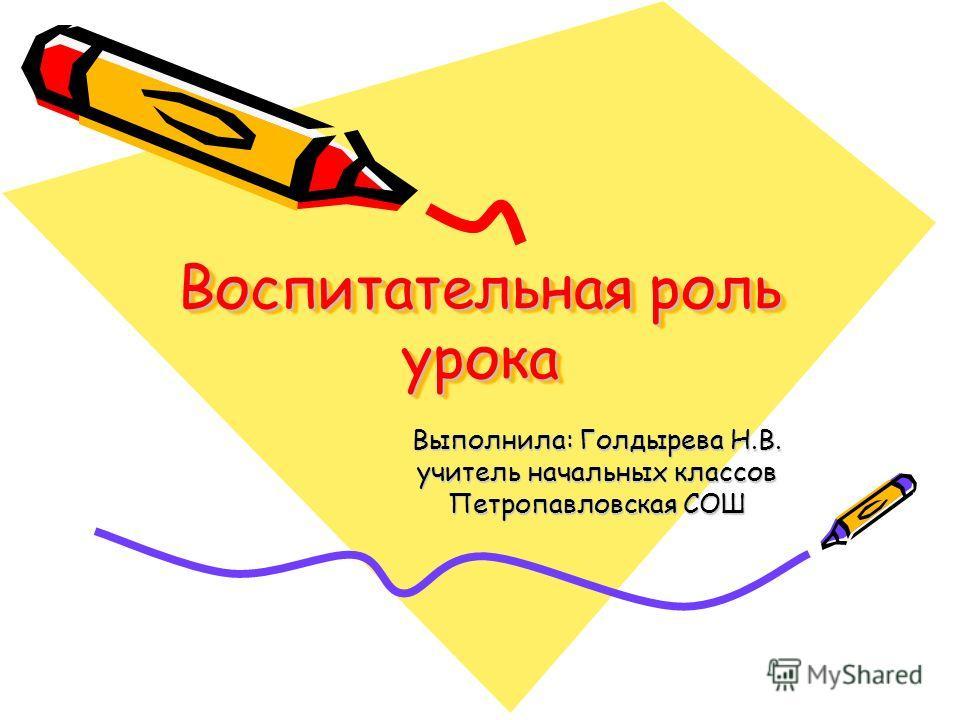 Воспитательная роль урока Выполнила: Голдырева Н.В. учитель начальных классов Петропавловская СОШ