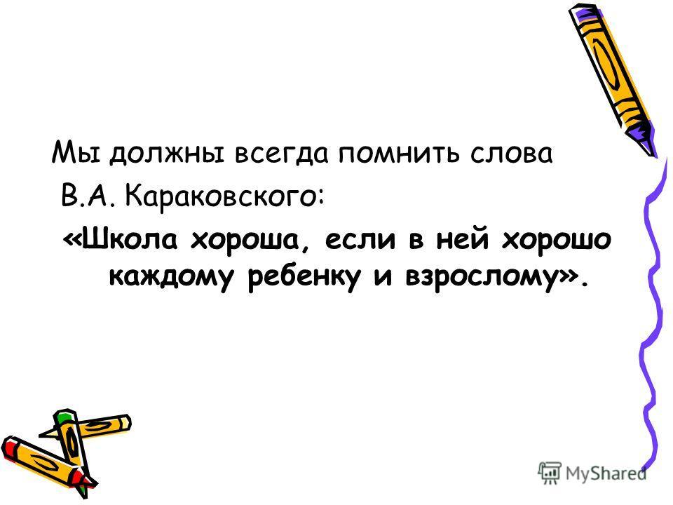 Мы должны всегда помнить слова В.А. Караковского: «Школа хороша, если в ней хорошо каждому ребенку и взрослому».