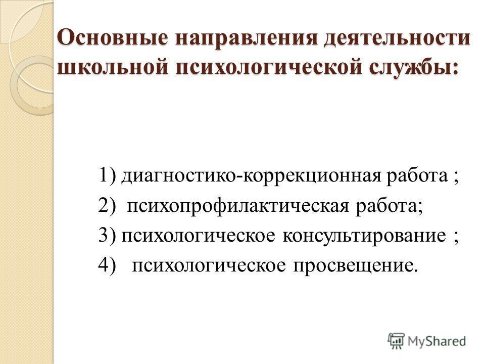 Основные направления деятельности школьной психологической службы: 1) диагностико-коррекционная работа ; 2) психопрофилактическая работа; 3) психологическое консультирование ; 4) психологическое просвещение.
