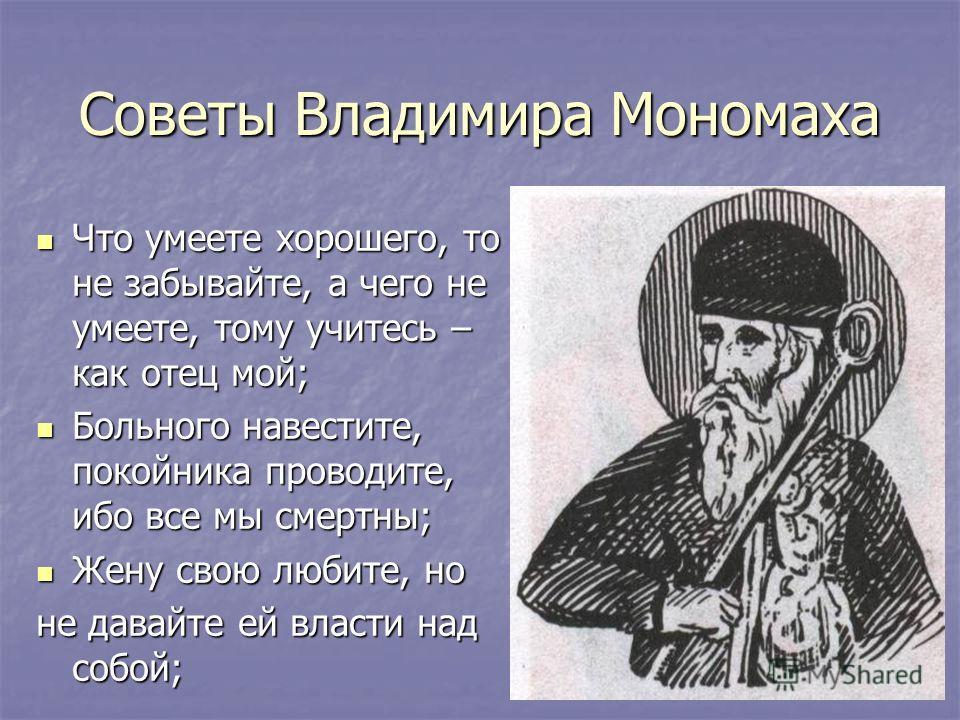 Советы Владимира Мономаха Что умеете хорошего, то не забывайте, а чего не умеете, тому учитесь – как отец мой; Что умеете хорошего, то не забывайте, а чего не умеете, тому учитесь – как отец мой; Больного навестите, покойника проводите, ибо все мы см