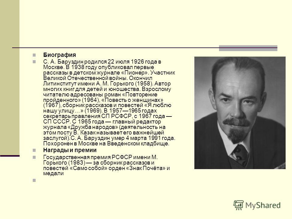 Биография С. А. Баруздин родился 22 июля 1926 года в Москве. В 1938 году опубликовал первые рассказы в детском журнале «Пионер». Участник Великой Отечественной войны. Окончил Литинститут имени А. М. Горького (1958). Автор многих книг для детей и юнош