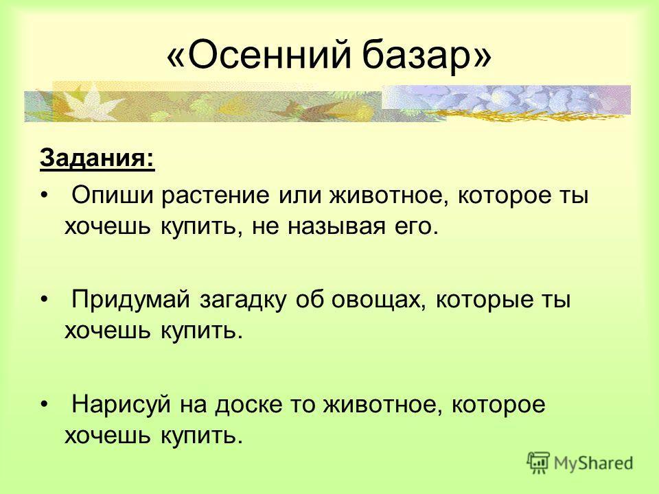 «Осенний базар» Задания: Опиши растение или животное, которое ты хочешь купить, не называя его. Придумай загадку об овощах, которые ты хочешь купить. Нарисуй на доске то животное, которое хочешь купить.