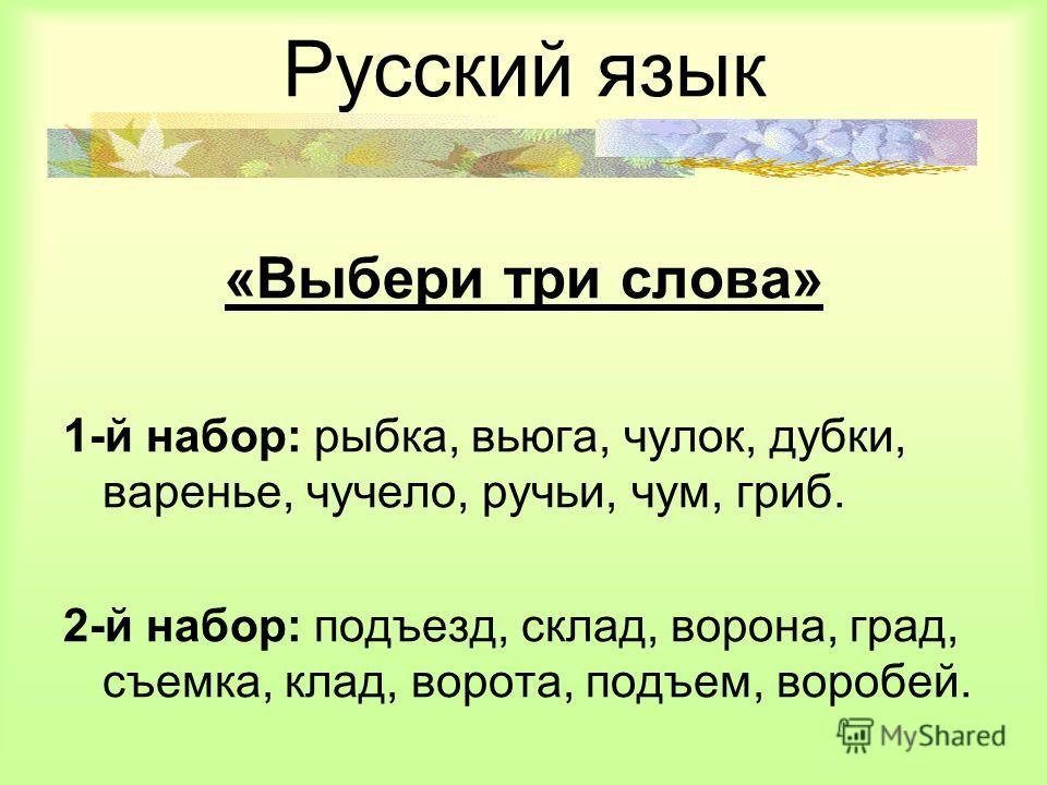 Русский язык «Выбери три слова» 1-й набор: рыбка, вьюга, чулок, дубки, варенье, чучело, ручьи, чум, гриб. 2-й набор: подъезд, склад, ворона, град, съемка, клад, ворота, подъем, воробей.