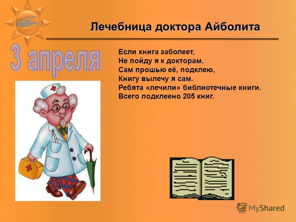 Лечебница доктора Айболита Если книга заболеет, Не пойду я к докторам. Сам прошью её, подклею, Книгу вылечу я сам. Ребята «лечили» библиотечные книги. Всего подклеено 205 книг.