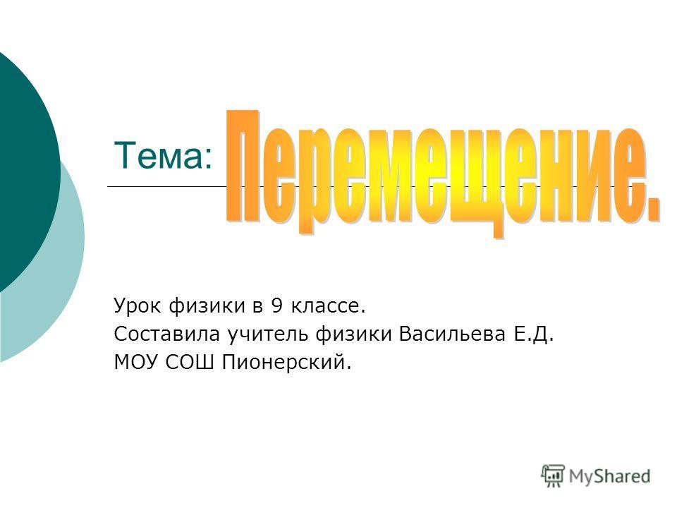 Тема: Урок физики в 9 классе. Составила учитель физики Васильева Е.Д. МОУ СОШ Пионерский.