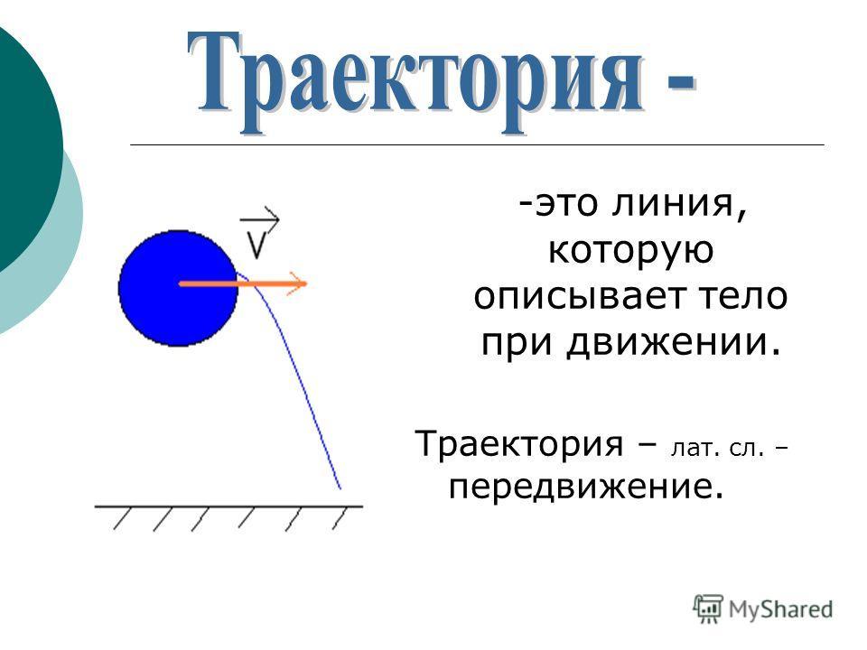 -это линия, которую описывает тело при движении. Траектория – лат. сл. – передвижение.