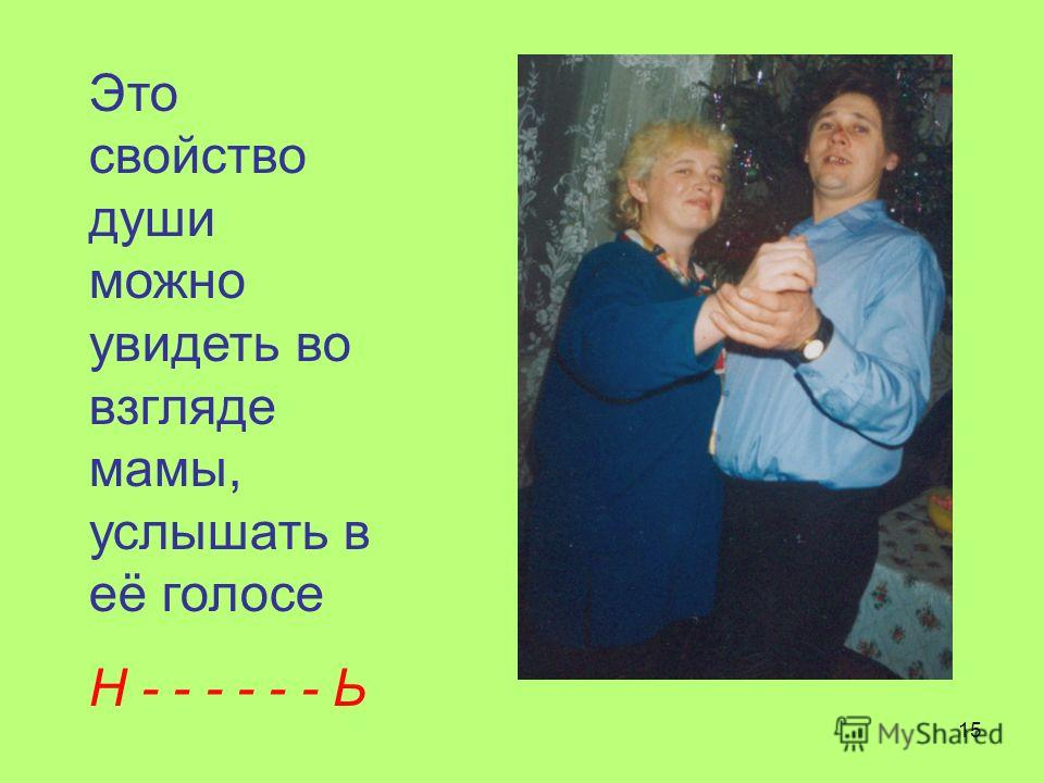 15 Это свойство души можно увидеть во взгляде мамы, услышать в её голосе Н - - - - - - Ь