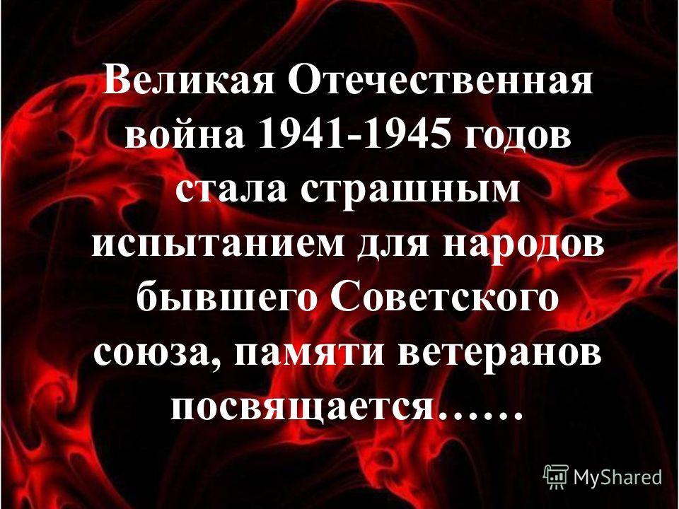 Великая Отечественная война 1941-1945 годов стала страшным испытанием для народов бывшего Советского союза, памяти ветеранов посвящается……