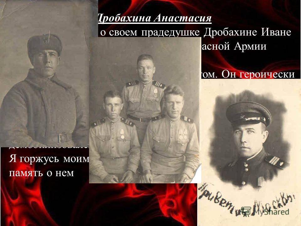 Дробахина Анастасия Я хочу рассказать о своем прадедушке Дробахине Иване Ивановиче. Он был призван в ряды Красной Армии осенью 1941 года. Мой прадедушка на войне был связистом. Он героически сражался в Сталинградской битве, дошел до Берлина и там вст