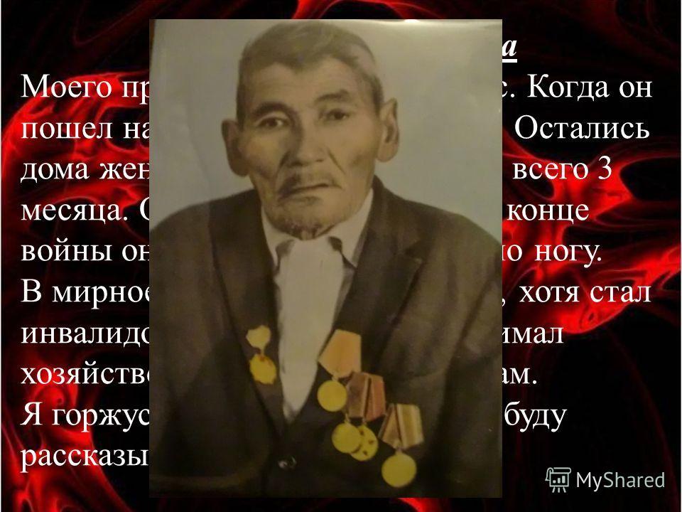 Мухамбетова Наргиза Моего прадедушку звали Шуитас. Когда он пошел на войну, ему было 25 лет. Остались дома жена и дочка, которой было всего 3 месяца. Он прошел всю войну. В конце войны он был ранен: ему оторвало ногу. В мирное время мой прадедушка, х