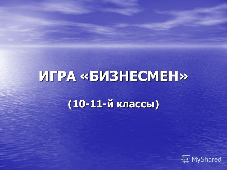 ИГРА «БИЗНЕСМЕН» (10-11-й классы)