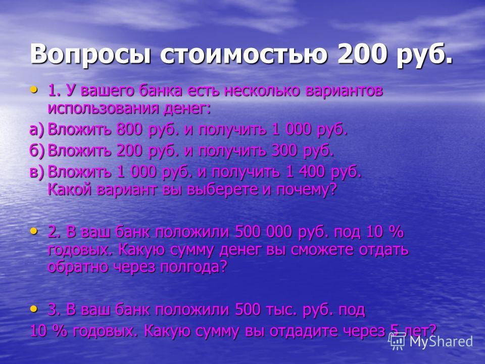 Вопросы стоимостью 200 руб. 1. У вашего банка есть несколько вариантов использования денег: 1. У вашего банка есть несколько вариантов использования денег: а)Вложить 800 руб. и получить 1 000 руб. б)Вложить 200 руб. и получить 300 руб. в)Вложить 1 00