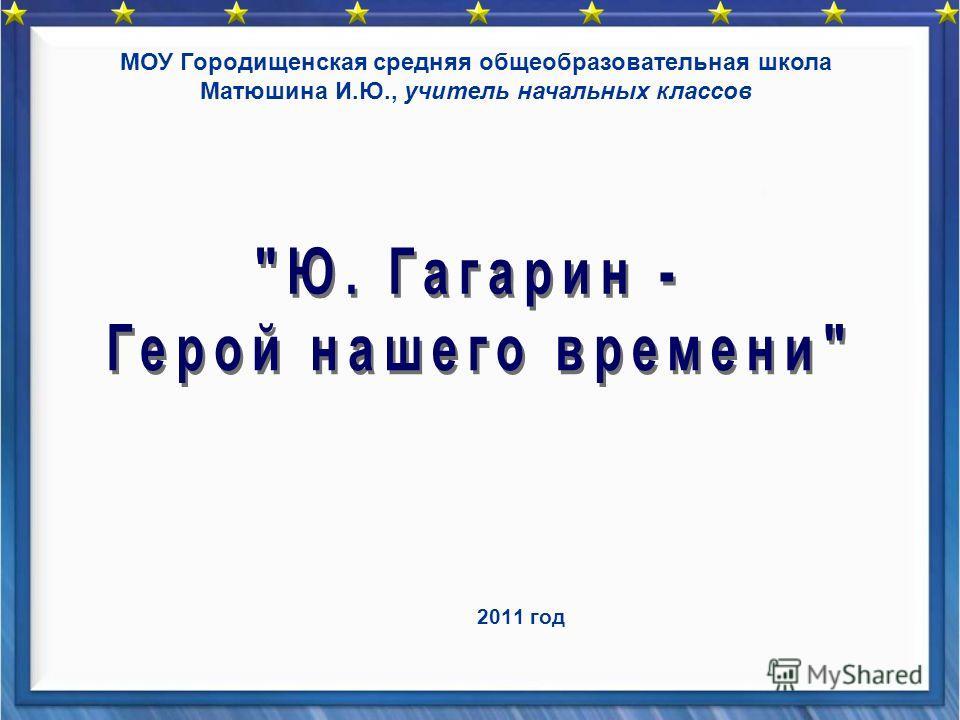 2011 год МОУ Городищенская средняя общеобразовательная школа Матюшина И.Ю., учитель начальных классов