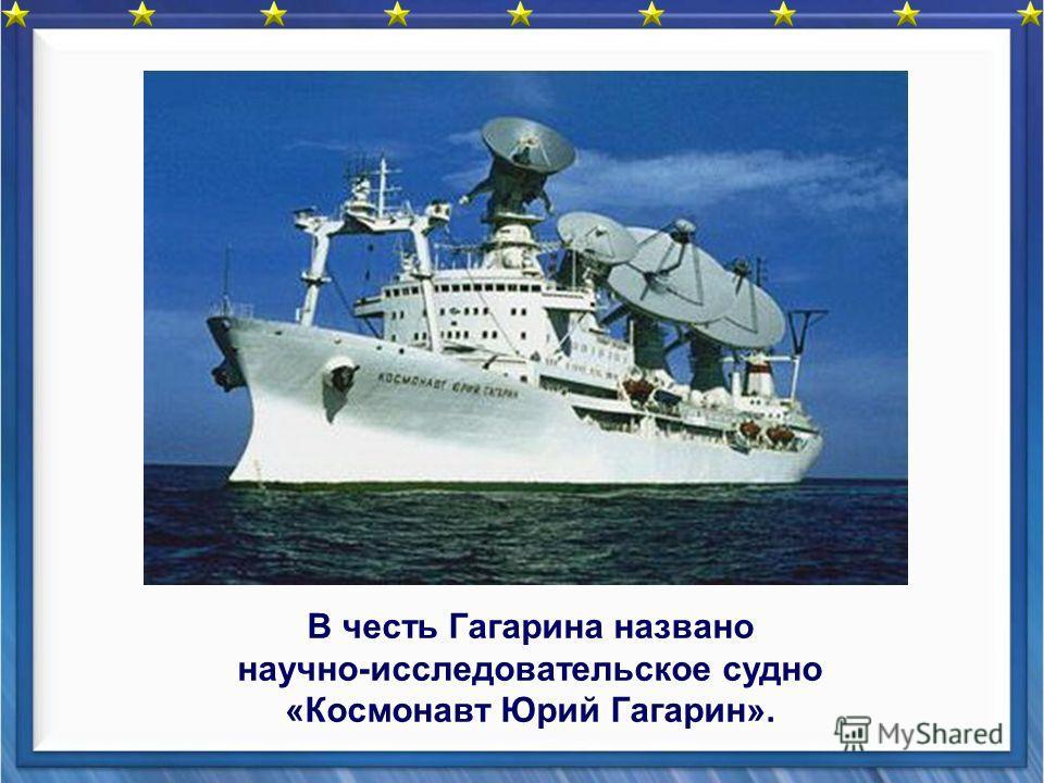 В честь Гагарина названо научно-исследовательское судно «Космонавт Юрий Гагарин».
