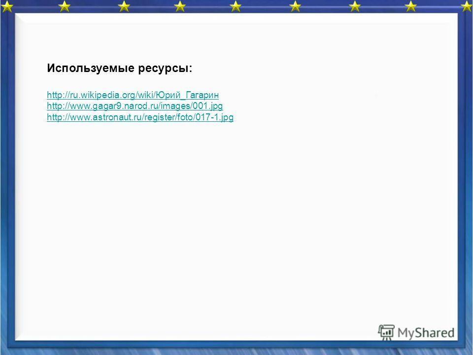 Используемые ресурсы: http://ru.wikipedia.org/wiki/Юрий_Гагарин http://www.gagar9.narod.ru/images/001.jpg http://www.astronaut.ru/register/foto/017-1.jpg