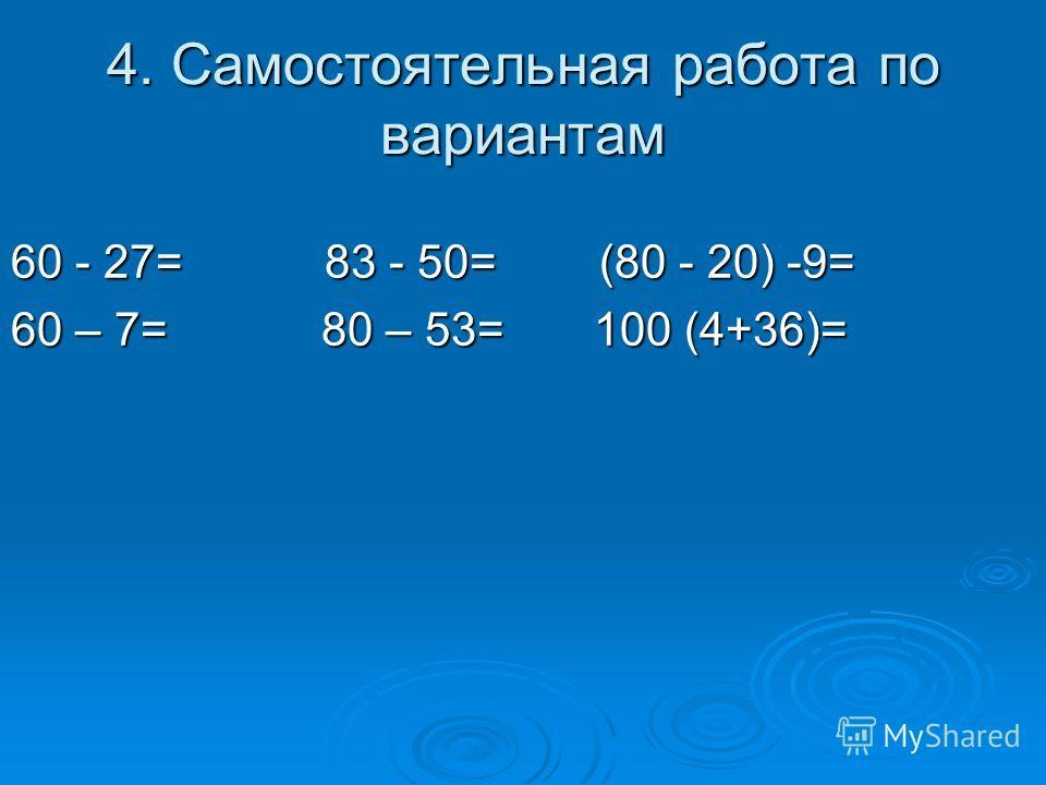 4. Самостоятельная работа по вариантам 60 - 27= 83 - 50= (80 - 20) -9= 60 – 7= 80 – 53= 100 (4+36)=