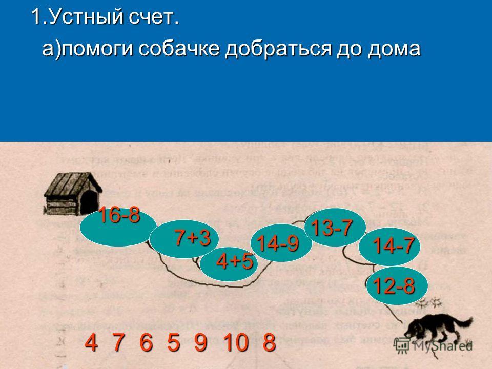 1.Устный счет. а)помоги собачке добраться до дома а)помоги собачке добраться до дома16-8 7+3 4+5 14-9 13-7 14-7 12-8 4 7 6 5 9 10 8