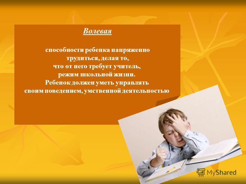 Волевая способности ребенка напряженно трудиться, делая то, что от него требует учитель, режим школьной жизни. Ребенок должен уметь управлять своим поведением, умственной деятельностью