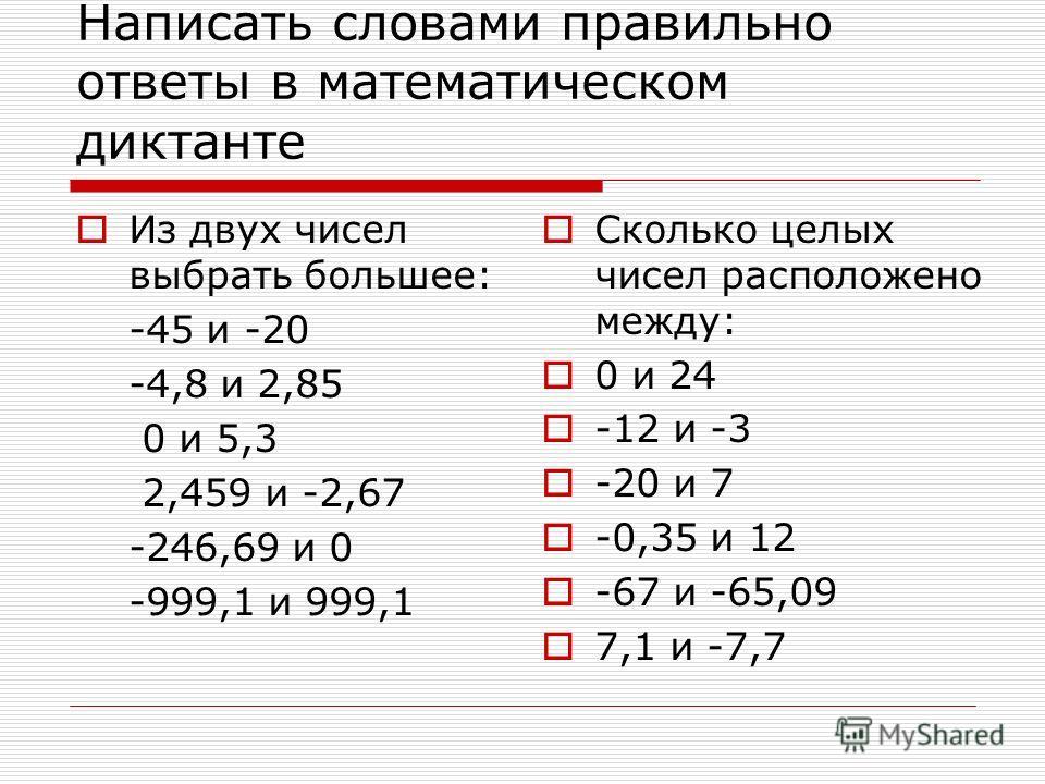 Написать словами правильно ответы в математическом диктанте Из двух чисел выбрать большее: -45 и -20 -4,8 и 2,85 0 и 5,3 2,459 и -2,67 -246,69 и 0 -999,1 и 999,1 Сколько целых чисел расположено между: 0 и 24 -12 и -3 -20 и 7 -0,35 и 12 -67 и -65,09 7