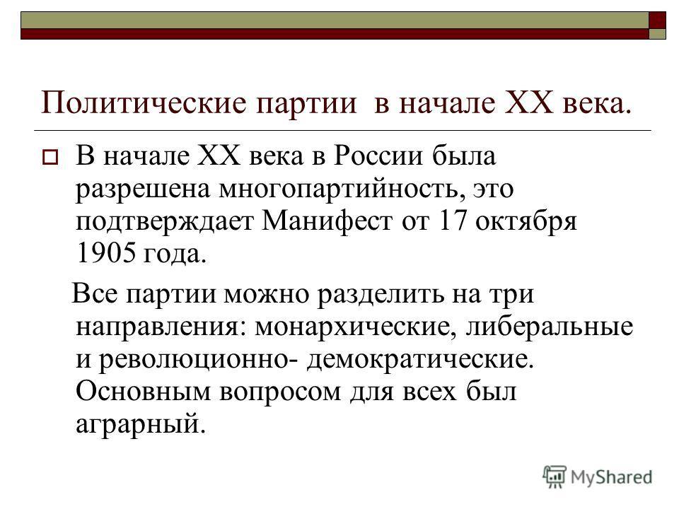 Политические партии в начале ХХ века. В начале ХХ века в России была разрешена многопартийность, это подтверждает Манифест от 17 октября 1905 года. Все партии можно разделить на три направления: монархические, либеральные и революционно- демократичес