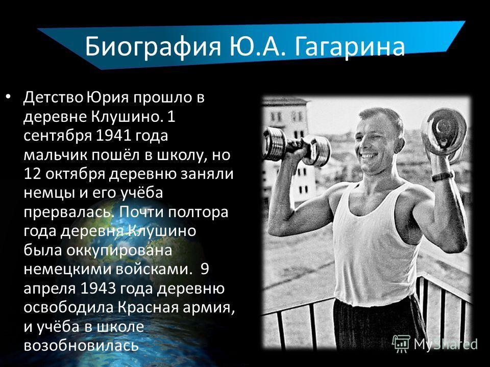 Биография Ю.А. Гагарина Детство Юрия прошло в деревне Клушино. 1 сентября 1941 года мальчик пошёл в школу, но 12 октября деревню заняли немцы и его учёба прервалась. Почти полтора года деревня Клушино была оккупирована немецкими войсками. 9 апреля 19