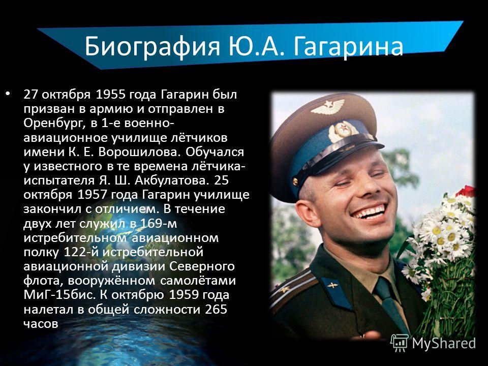 Биография Ю.А. Гагарина 27 октября 1955 года Гагарин был призван в армию и отправлен в Оренбург, в 1-е военно- авиационное училище лётчиков имени К. Е. Ворошилова. Обучался у известного в те времена лётчика- испытателя Я. Ш. Акбулатова. 25 октября 19