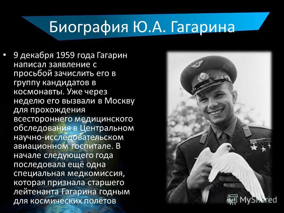 Биография Ю.А. Гагарина 9 декабря 1959 года Гагарин написал заявление с просьбой зачислить его в группу кандидатов в космонавты. Уже через неделю его вызвали в Москву для прохождения всестороннего медицинского обследования в Центральном научно-исслед