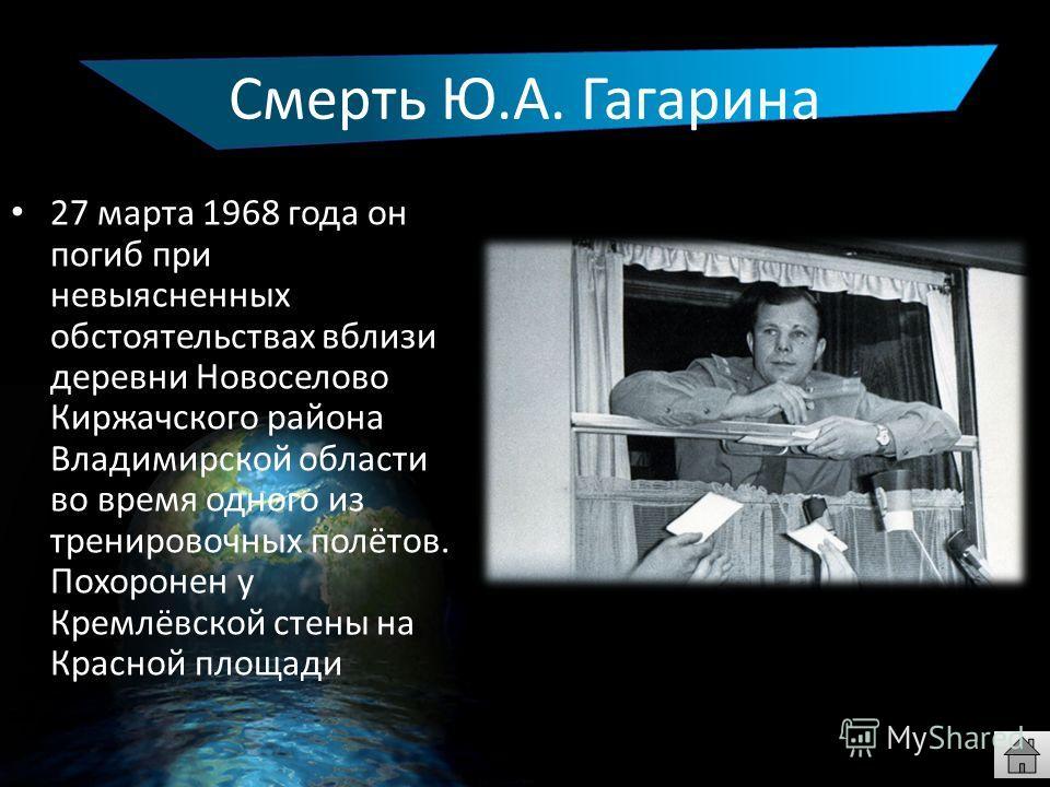 Смерть Ю.А. Гагарина 27 марта 1968 года он погиб при невыясненных обстоятельствах вблизи деревни Новоселово Киржачского района Владимирской области во время одного из тренировочных полётов. Похоронен у Кремлёвской стены на Красной площади