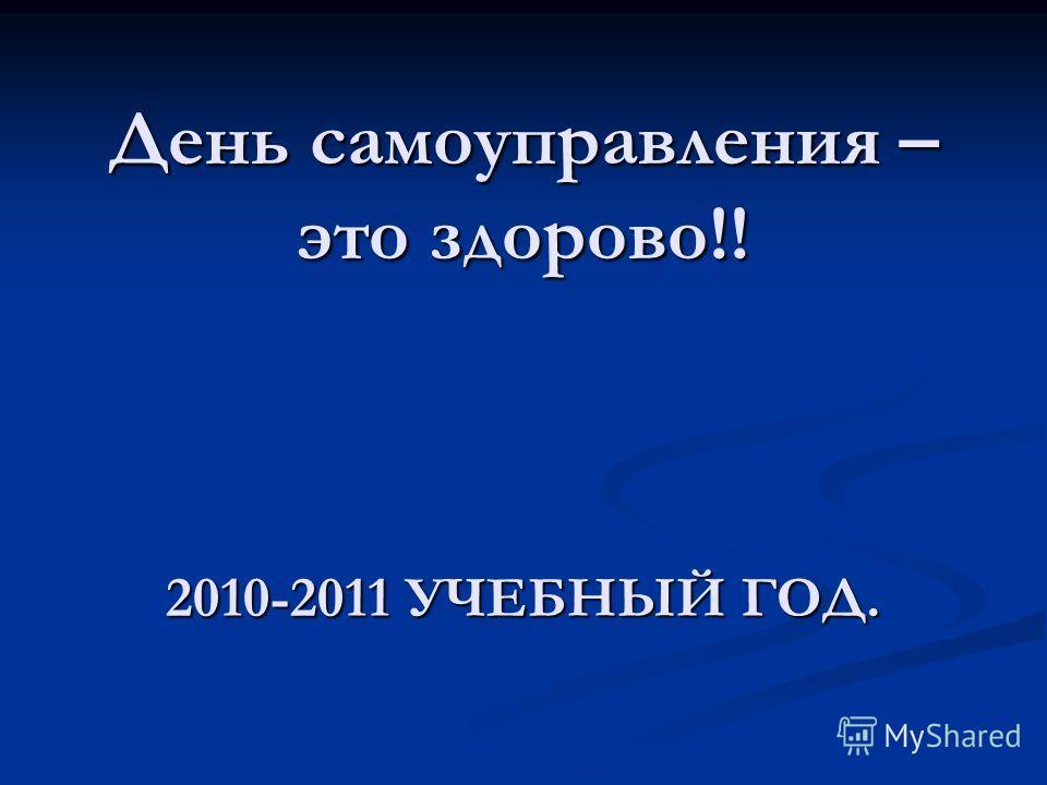День самоуправления – это здорово!! 2010-2011 УЧЕБНЫЙ ГОД.