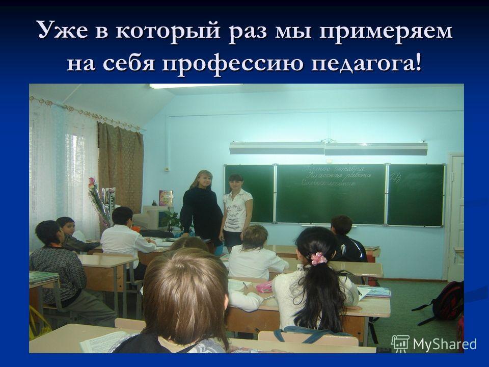 Уже в который раз мы примеряем на себя профессию педагога!