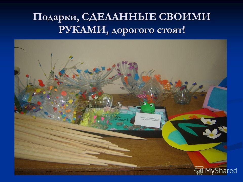 Подарки, СДЕЛАННЫЕ СВОИМИ РУКАМИ, дорогого стоят!