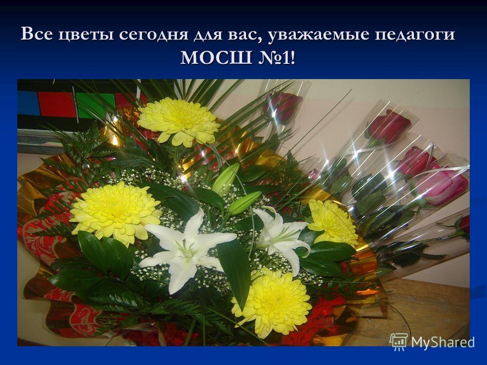 Все цветы сегодня для вас, уважаемые педагоги МОСШ 1!