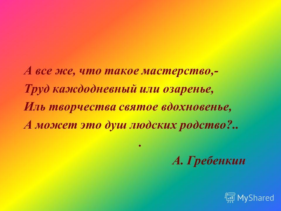 А все же, что такое мастерство,- Труд каждодневный или озаренье, Иль творчества святое вдохновенье, А может это душ людских родство?... А. Гребенкин