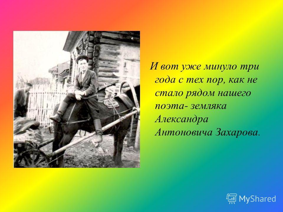 И вот уже минуло три года с тех пор, как не стало рядом нашего поэта- земляка Александра Антоновича Захарова.