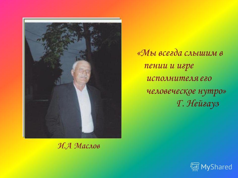 «Мы всегда слышим в пении и игре исполнителя его человеческое нутро» Г. Нейгауз И.А Маслов