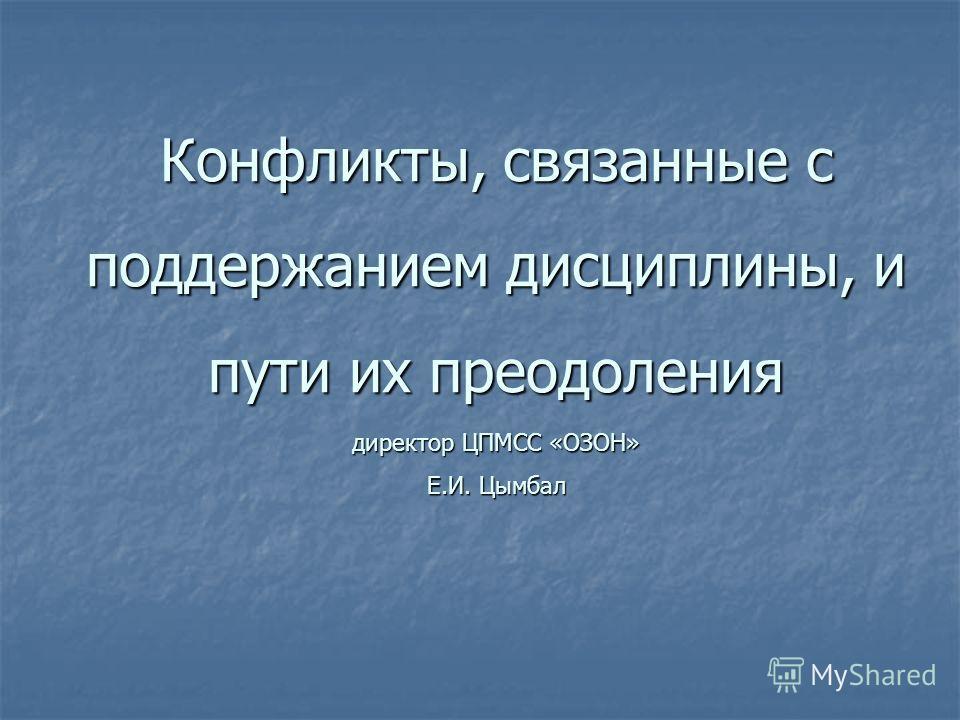 Конфликты, связанные с поддержанием дисциплины, и пути их преодоления директор ЦПМСС «ОЗОН» Е.И. Цымбал