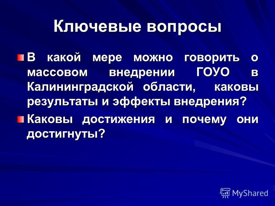 Ключевые вопросы В какой мере можно говорить о массовом внедрении ГОУО в Калининградской области, каковы результаты и эффекты внедрения? Каковы достижения и почему они достигнуты?