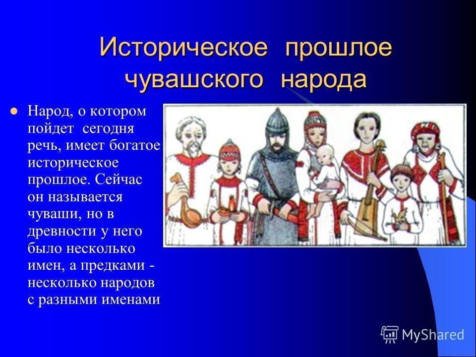 Историческое прошлое чувашского народа Народ, о котором пойдет сегодня речь, имеет богатое историческое прошлое. Сейчас он называется чуваши, но в древности у него было несколько имен, а предками - несколько народов с разными именами