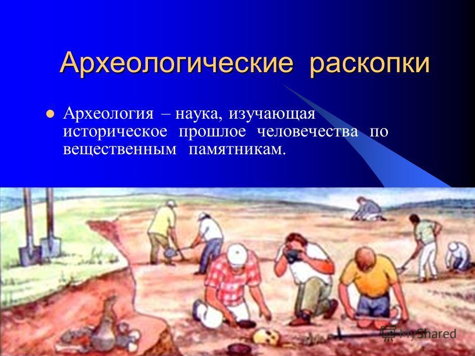 Археологические раскопки Археология – наука, изучающая историческое прошлое человечества по вещественным памятникам.