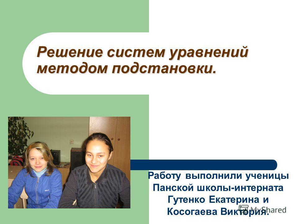Решение систем уравнений методом подстановки. Работу выполнили ученицы Панской школы-интерната Гутенко Екатерина и Косогаева Виктория.