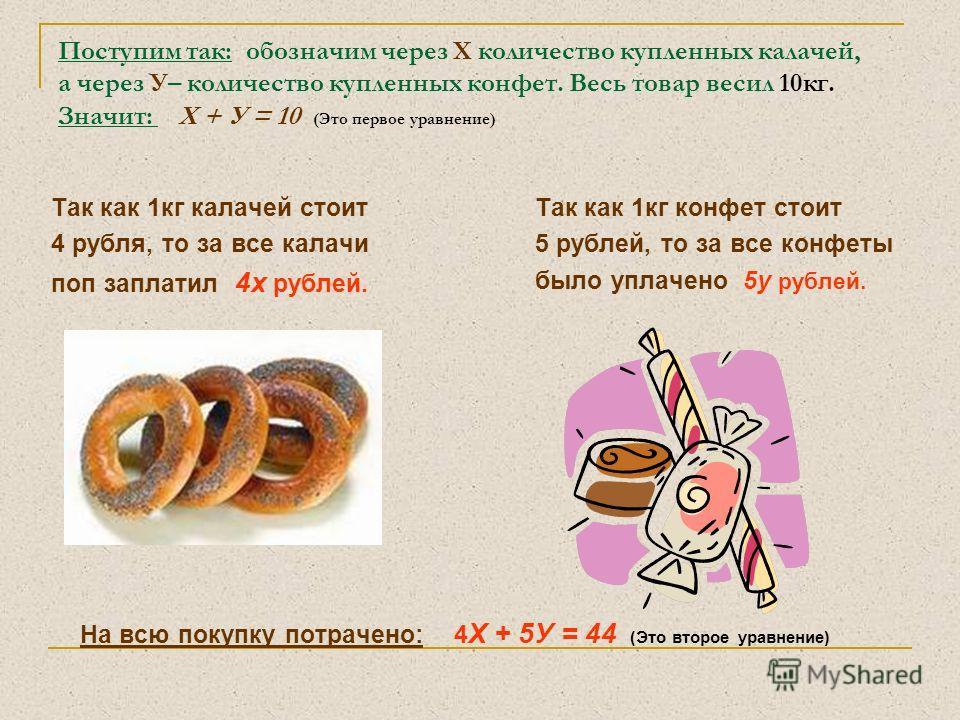 Поступим так: обозначим через Х количество купленных калачей, а через У– количество купленных конфет. Весь товар весил 10кг. Значит: Х + У = 10 (Это первое уравнение) Так как 1кг калачей стоит 4 рубля, то за все калачи поп заплатил 4х рублей. Так как